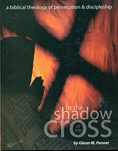 In the Shadow of the Cross A Biblical Theology of Persecution and Discipleship: Penner, Glenn M.