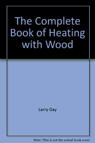 The Complete Book of Heating with Wood: Larry Gay