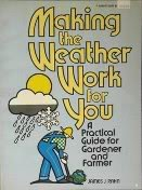 Making the Weather Work for You: A Practical Guide for Gardener and Farmer: James J. Rahn