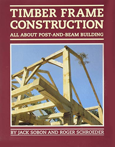 Timber Frame Construction: All About Post-And-Beam Building: Sobon, Jack; Roger Schroeder