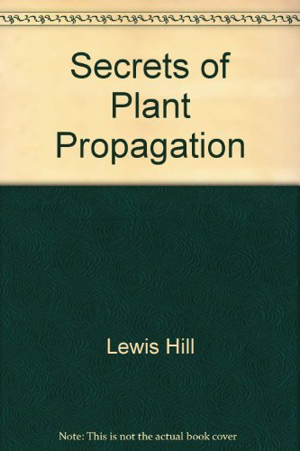 Secrets of Plant Propagation: Starting Your Own Flowers, Vegetables, Fruits, Berries, Shrubs, Tre...