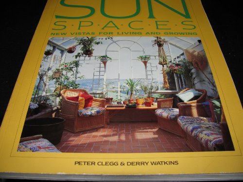Sunspaces: New Vistas for Living and Growing: Clegg, Peter, Watkins, Derry