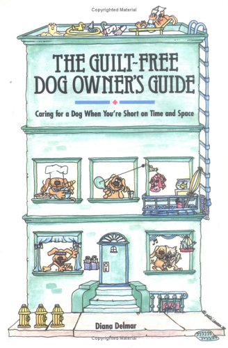 The Guilt-Free Dog Owner's Guide: Caring for a Dog When You're Short on Time and Space: ...