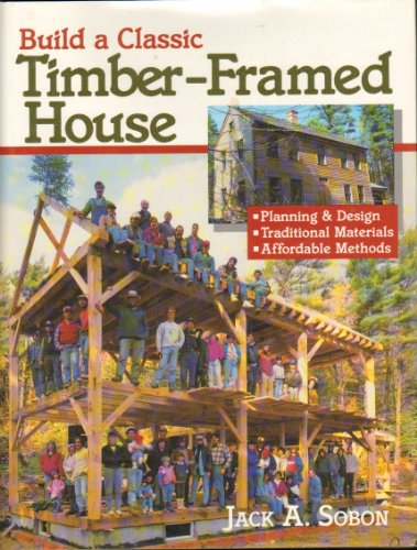Build a Classic Timber-Framed House.: SOBON, Jack A.