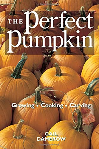 Perfect Pumpkin, The: Growing, Cooking, Carving