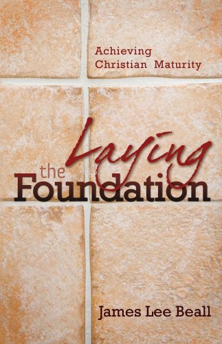 Laying the Foundation : Achieving Christian Maturity: James L. Beall