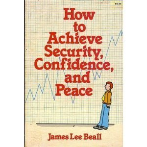 How to Achieve Security, Confidence and Peace: James L. Beall