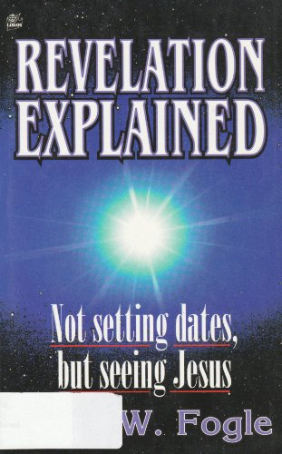 Revelation Explained : Not Setting Dates But: Lerry W. Fogle