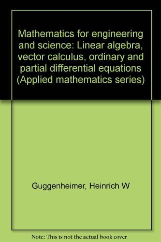 Mathematics for engineering and science: Linear algebra, vector calculus, ordinary and partial differential equations (Applied mathematics series) (9780882754628) by Heinrich W Guggenheimer