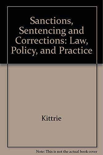 Sanctions, Sentencing and Corrections: Law, Policy, and: Kittrie