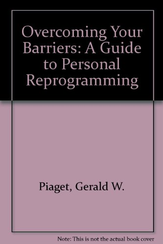 Overcoming Your Barriers: A Guide to Personal Reprogramming: Piaget, Gerald W.; Binkley, Barbara