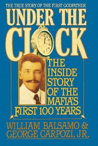 Under the Clock: The Inside Story of the Mafia's First Hundred Years: Balsamo, William, and ...