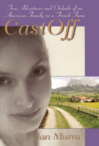CastOff: True Adventures and Ordeals of an American Family on a French Farm: Murra, Jan