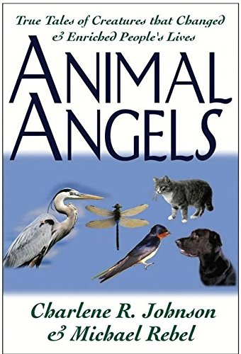 Animal Angels: True Tales of Creatures That Changed and Enriched People's Lives: Charlene R. ...