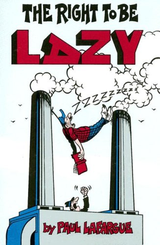 The Right To Be Lazy (Revolutionary Classics): Paul Lafargue