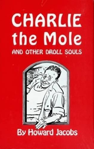 CHARLIE THE MOLE AND OTHER DROLL SOULS: Jacobs, Howard