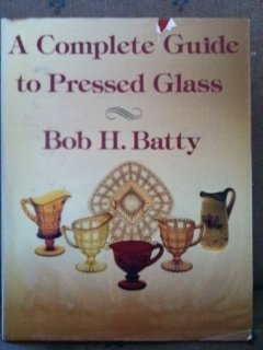 A Complete Guide to Pressed Glass: Bob H. Batty; John Hendricks