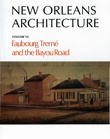 NEW ORLEANS ARCHITECTURE VOLUME VI; FAUBOURG TREME AND THE BAYOU ROAD, NORTH RAMPART STREET TO NO...