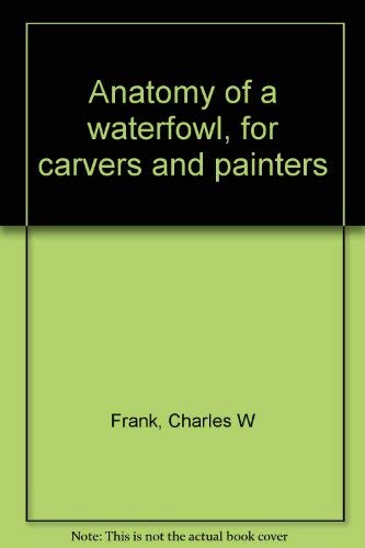 Anatomy of a Waterfowl for Carvers and Painters: Frank, Charles W. Jr.