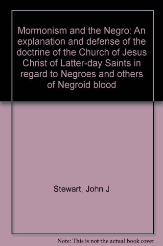 Mormonism and the Negro: An explanation and defense of the doctrine of the Church of Jesus Christ of Latter-day Saints in regard to Negroes and others of Negroid blood (0882900986) by Stewart, John J