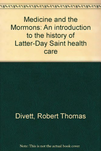 Medicine and the Mormons: An Introduction to the History of Latter-Day Saint Health Care: Divett, ...