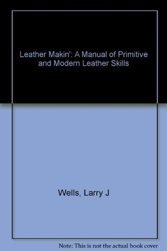Leather Makin: A Manual of Primitive and Modern Leather Skills: Wells, Larry J.