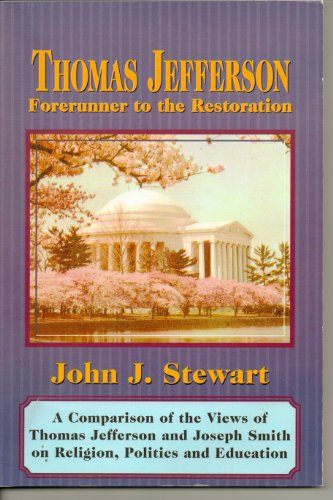 Thomas Jefferson, Forerunner to the Restoration: A Comparison of the Views of Thomas Jefferson and Joseph Smith on Religion, Politics and Education (0882906054) by Stewart, John J.