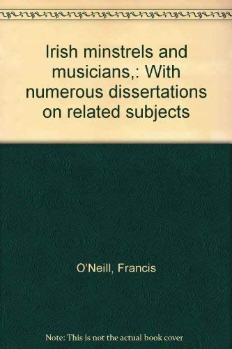 Irish minstrels and musicians,: With numerous dissertations: O'Neill, Francis