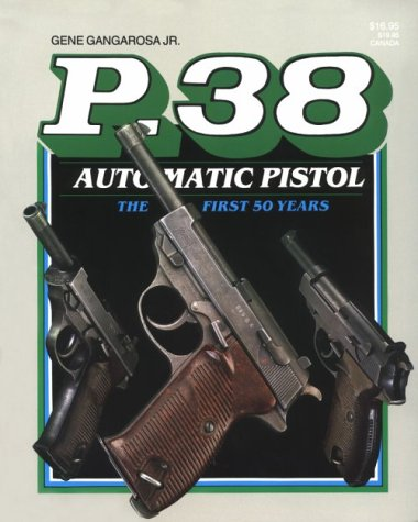 P 38 Automatic Pistol: The First Fifty: Gangarosa, Gene, Jr.