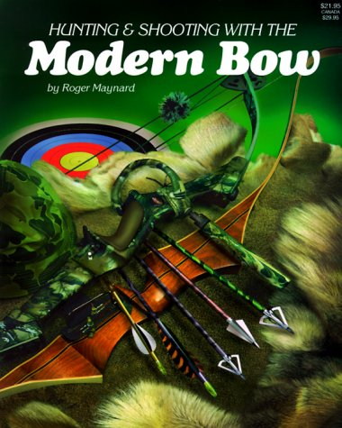 Hunting and Shooting with the Modern Bow: Maynard, Roger