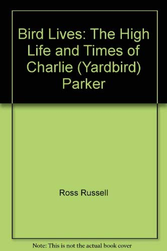 Bird Lives! the high life and hoard times of Charlie (Yardbird) parker.:: Russell, Ross