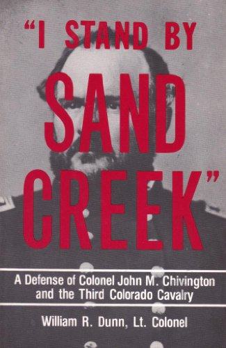I Stand By Sand Creek A Defense of Colonel John M. Chivington and the Third Colorado Cavalry: Dunn,...