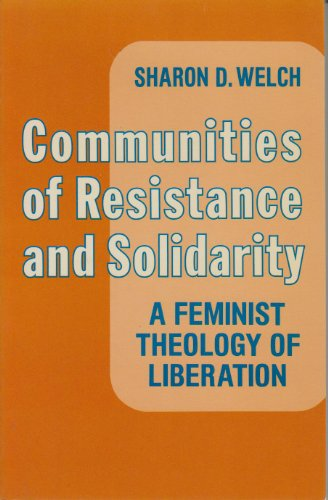 Communities of Resistance and Solidarity: A Feminist Theology of Liberation: Welch, Sharon D.