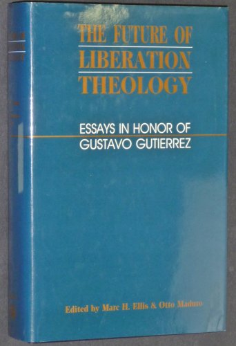 The Future of Liberation Theology: Essays in Honor of Gustavo Gutierrez: Ellis, Marc H.