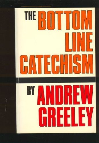 The Bottom Line Catechism for Contemporary Catholics: Greeley, Andrew M.
