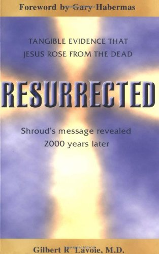 Resurrected: Tangible Evidence That Jesus Rose from the Dead. Shroud's Message Revealed 2000 ...