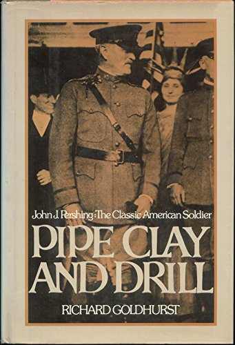 Pipe Clay and Drill. John J. Pershing: The Classic American Soldier