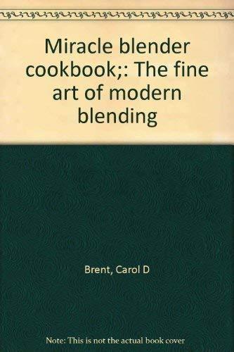Miracle blender cookbook;: The fine art of modern blending: Brent, Carol D