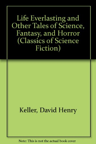 Life Everlasting and Other Tales of Science, Fantasy, and Horror (Classics of Science Fiction): ...