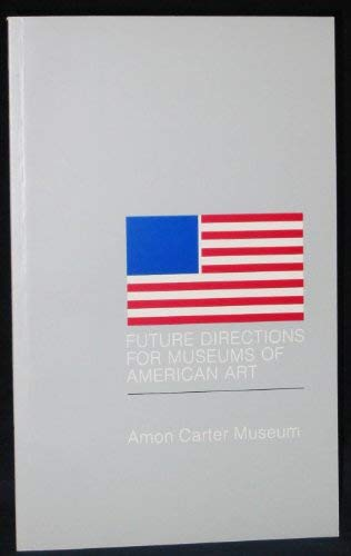 Future Directions for Museums of American Art: A symposium held at the Amon Carter Museum of ...