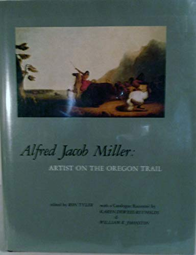 Alfred Jacob Miller: Artist on the Oregon Trail: Miller, Alfred Jacob