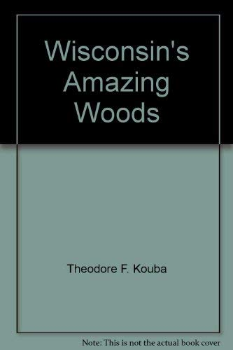 WISCONSIN'S AMAZING WOODS Then and Now: Kouba, Theodore F.