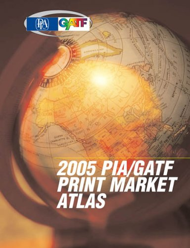 Pia/gatf 2005 Print Market Atlas: The Complete Reference Guide To Current Market Trends (9780883625514) by PIA/GATF ECONOMICS RESEARCH DEPARTMENT