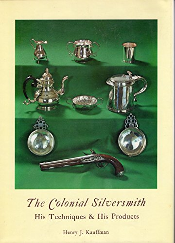 The Colonial Silversmith His Techniques & His Products: Kauffman, Henry J. (Dorothy Briggs, ...