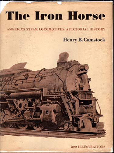 The Iron Horse: America's Steam Locomotives - A Pictorial History: Comstock, Henry B.