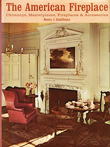 The American Fireplace: Chimneys, Mantelpieces, Fireplaces and: Kauffman, Henry J.;