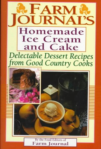Farm Journal's Homemade Ice Cream and Cake: Delectable Dessert Recipes from Good Country Cooks...