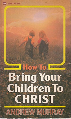 How to Bring Your Children to Christ (formerly Children for Christ) (9780883681350) by Andrew Murray