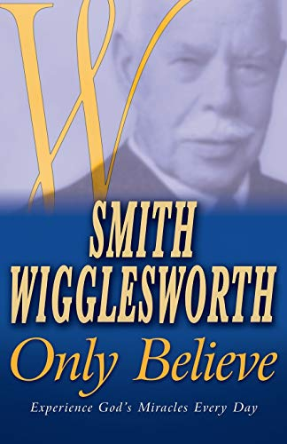 Only Believe: Experience God's Miracles Every Day: Wigglesworth, Smith