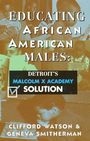 Educating African American Males: Detroit's Malcolm X Academy Solution: Clifford Watson; ...